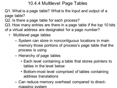 10.4.4 Multilevel Page Tables Multilevel page tables –System can store in noncontiguous locations in main memory those portions of processs page table.