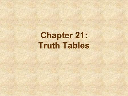 Chapter 21: Truth Tables. What Truth Tables Do (p. 209) Truth tables provide a systematic way to examine all possible combinations of truth values for.
