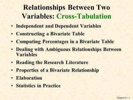Chapter 6 – 1 Relationships Between Two Variables: Cross-Tabulation Independent and Dependent Variables Constructing a Bivariate Table Computing Percentages.
