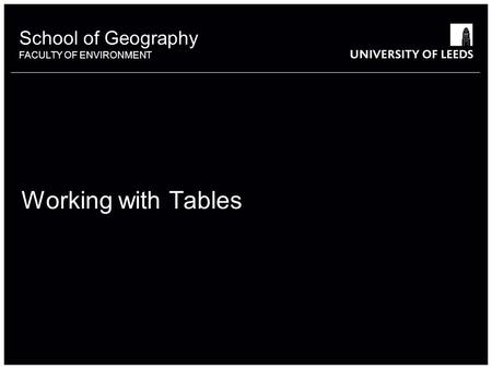 School of Geography FACULTY OF ENVIRONMENT Working with Tables 1.
