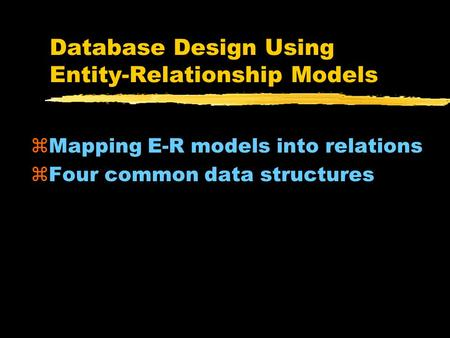 Database Design Using Entity-Relationship Models zMapping E-R models into relations zFour common data structures.