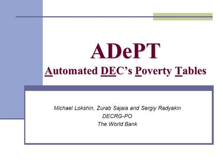 ADePT Automated DECs Poverty Tables Michael Lokshin, Zurab Sajaia and Sergiy Radyakin DECRG-PO The World Bank.