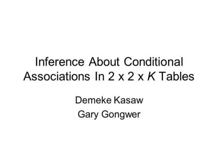 Inference About Conditional Associations In 2 x 2 x K Tables Demeke Kasaw Gary Gongwer.