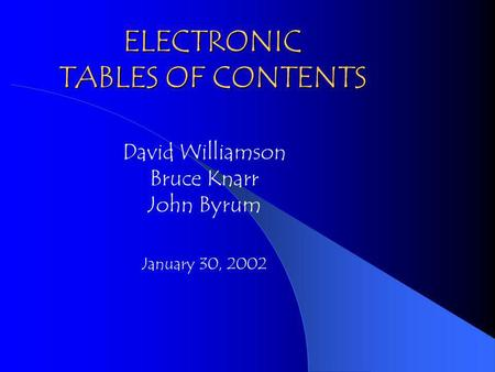 ELECTRONIC TABLES OF CONTENTS David Williamson Bruce Knarr John Byrum January 30, 2002.