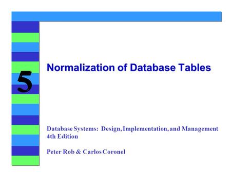 5 5 Normalization of Database Tables Database Systems: Design, Implementation, and Management 4th Edition Peter Rob & Carlos Coronel.
