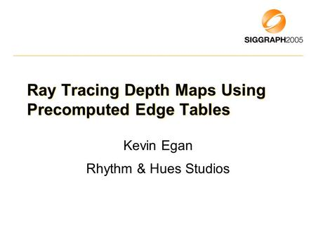 Ray Tracing Depth Maps Using Precomputed Edge Tables Kevin Egan Rhythm & Hues Studios.