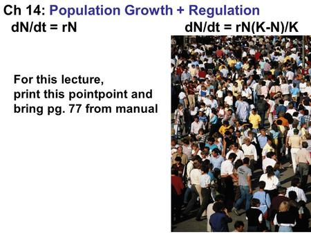 Ch 14: Population Growth + Regulation dN/dt = rN dN/dt = rN(K-N)/K For this lecture, print this pointpoint and bring pg. 77 from manual.