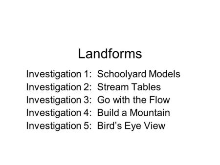 Landforms Investigation 1: Schoolyard Models Investigation 2: Stream Tables Investigation 3: Go with the Flow Investigation 4: Build a Mountain Investigation.