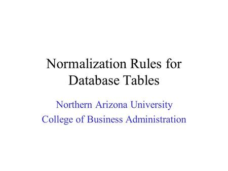 Normalization Rules for Database Tables Northern Arizona University College of Business Administration.