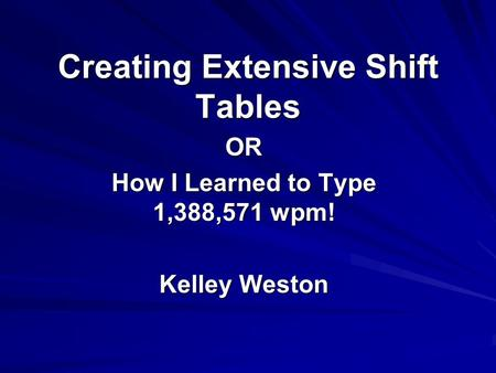 Creating Extensive Shift Tables OR How I Learned to Type 1,388,571 wpm! Kelley Weston.