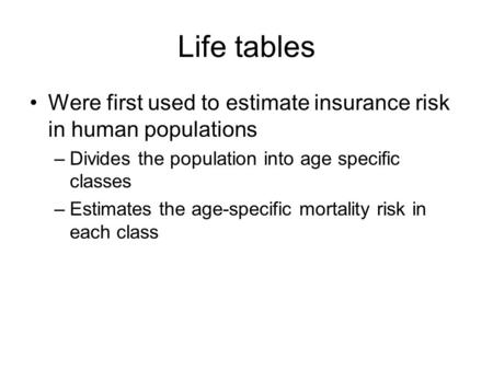 Life tables Were first used to estimate insurance risk in human populations –Divides the population into age specific classes –Estimates the age-specific.