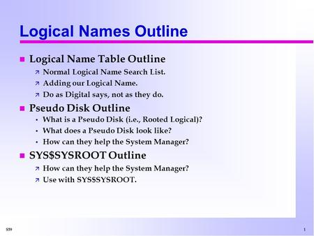 1 S59 Logical Names Outline n Logical Name Table Outline ä Normal Logical Name Search List. ä Adding our Logical Name. ä Do as Digital says, not as they.