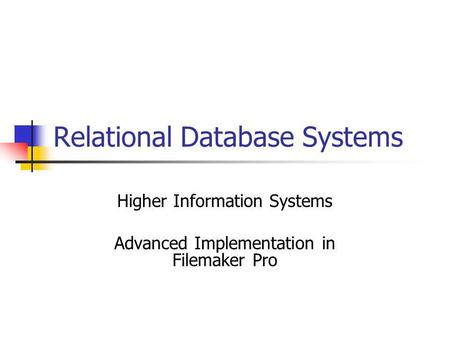 Relational Database Systems Higher Information Systems Advanced Implementation in Filemaker Pro.