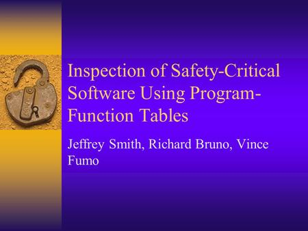 Inspection of Safety-Critical Software Using Program- Function Tables Jeffrey Smith, Richard Bruno, Vince Fumo.