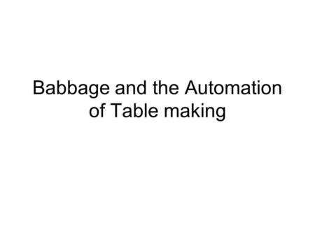 Babbage and the Automation of Table making. History of Table Making 1766 - British govt sanctioned the Royal Astronomer (Nevil Maskelyne) to produce new.