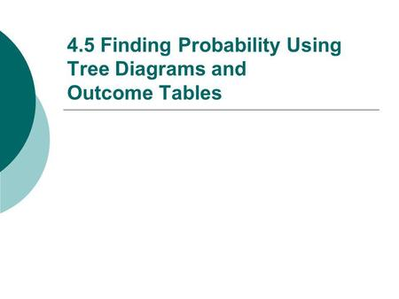 4.5 Finding Probability Using Tree Diagrams and Outcome Tables.
