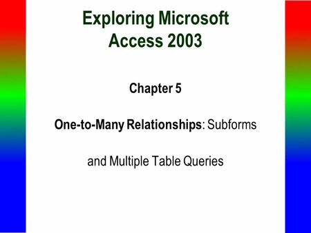 Exploring Microsoft Access 2003 Chapter 5 One-to-Many Relationships : Subforms and Multiple Table Queries.
