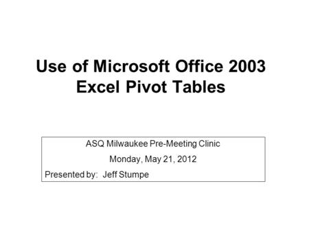 Use of Microsoft Office 2003 Excel Pivot Tables ASQ Milwaukee Pre-Meeting Clinic Monday, May 21, 2012 Presented by: Jeff Stumpe.