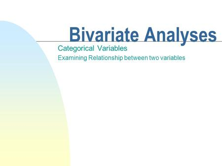 Bivariate Analyses Categorical Variables Examining Relationship between two variables.