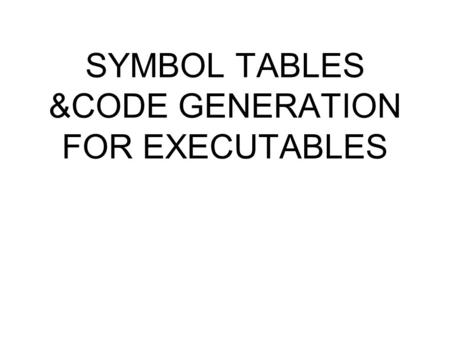 SYMBOL TABLES &CODE GENERATION FOR EXECUTABLES. SYMBOL TABLES Compilers that produce an executable (or the representation of an executable in object module.