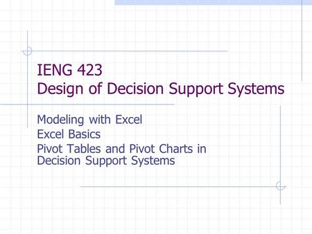 IENG 423 Design of Decision Support Systems Modeling with Excel Excel Basics Pivot Tables and Pivot Charts in Decision Support Systems.