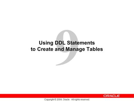 9 Copyright © 2004, Oracle. All rights reserved. Using DDL Statements to Create and Manage Tables.