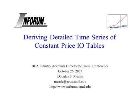 Deriving Detailed Time Series of Constant Price IO Tables BEA Industry Accounts Directorate Users Conference October 26, 2007 Douglas S. Meade