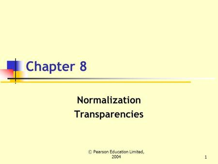 © Pearson Education Limited, 20041 Chapter 8 Normalization Transparencies.