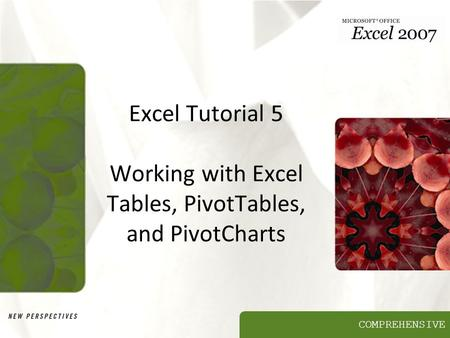 COMPREHENSIVE Excel Tutorial 5 Working with Excel Tables, PivotTables, and PivotCharts.