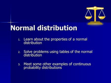 Normal distribution Learn about the properties of a normal distribution Solve problems using tables of the normal distribution Meet some other examples.