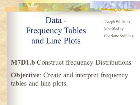 Data - Frequency Tables and Line Plots Joseph Williams Modified by Charlotte Stripling M7D1.b Construct frequency Distributions Objective: Create and interpret.