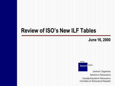 Review of ISOs New ILF Tables June 16, 2000 beyond The Box Thinking Jerome A. Degerness Seminar on Reinsurance Casualty Actuaries in Reinsurance Committee.