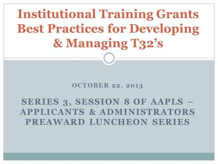 OCTOBER 22, 2013 SERIES 3, SESSION 8 OF AAPLS – APPLICANTS & ADMINISTRATORS PREAWARD LUNCHEON SERIES Institutional Training Grants Best Practices for Developing.