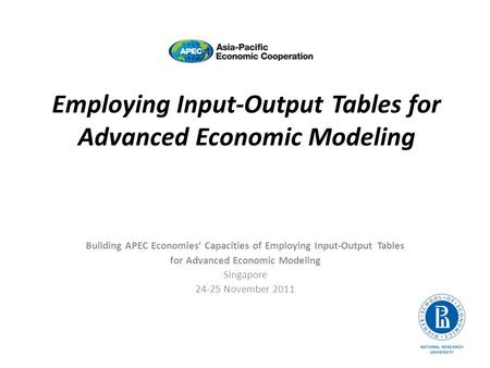 Employing Input-Output Tables for Advanced Economic Modeling Building APEC Economies Capacities of Employing Input-Output Tables for Advanced Economic.