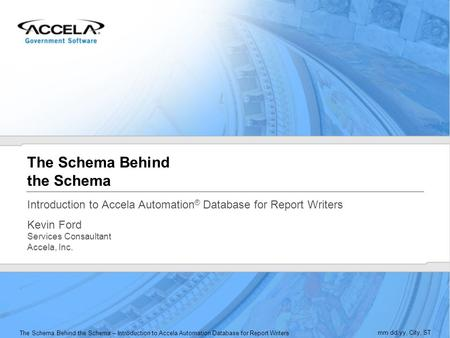 The Schema Behind the Schema – Introduction to Accela Automation Database for Report Writers mm.dd.yy, City, ST The Schema Behind the Schema Introduction.
