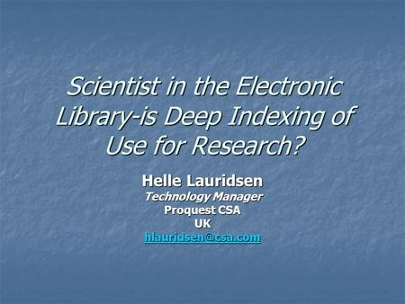 Scientist in the Electronic Library-is Deep Indexing of Use for Research? Helle Lauridsen Technology Manager Proquest CSA UK