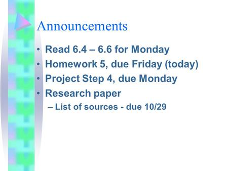 Announcements Read 6.4 – 6.6 for Monday Homework 5, due Friday (today) Project Step 4, due Monday Research paper –List of sources - due 10/29.