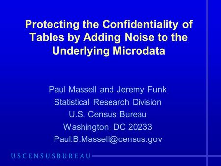 Protecting the Confidentiality of Tables by Adding Noise to the Underlying Microdata Paul Massell and Jeremy Funk Statistical Research Division U.S. Census.