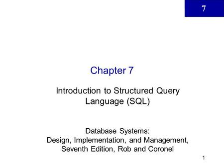 7 1 Chapter 7 Introduction to Structured Query Language (SQL) Database Systems: Design, Implementation, and Management, Seventh Edition, Rob and Coronel.