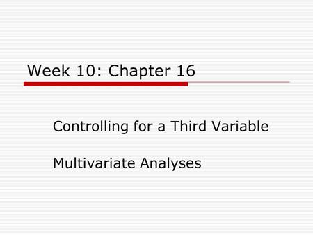 Week 10: Chapter 16 Controlling for a Third Variable Multivariate Analyses.