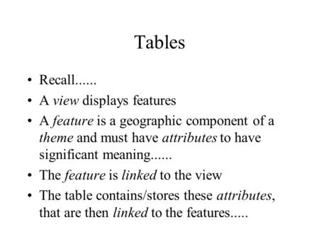 Tables Recall...... A view displays features A feature is a geographic component of a theme and must have attributes to have significant meaning......