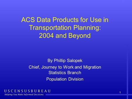 1 ACS Data Products for Use in Transportation Planning: 2004 and Beyond By Phillip Salopek Chief, Journey to Work and Migration Statistics Branch Population.