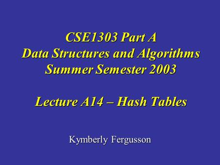 Kymberly Fergusson CSE1303 Part A Data Structures and Algorithms Summer Semester 2003 Lecture A14 – Hash Tables.