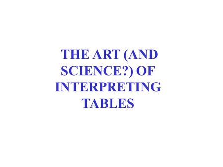 THE ART (AND SCIENCE?) OF INTERPRETING TABLES. BACKGROUND READINGS Pollock, Essentials, chs. 3-4.