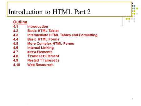 . 1 Introduction to HTML Part 2 Outline 4.1 Introduction 4.2 Basic HTML Tables 4.3 Intermediate HTML Tables and Formatting 4.4 Basic HTML Forms 4.5 More.