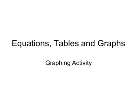 Equations, Tables and Graphs Graphing Activity. Warm UP xy -25 2 04 13 25 234234 12341234 InputOutput Determine if the following relations are functions.