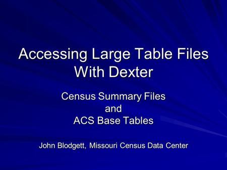 Accessing Large Table Files With Dexter Census Summary Files and ACS Base Tables John Blodgett, Missouri Census Data Center.