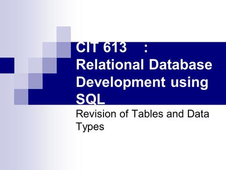 CIT 613: Relational Database Development using SQL Revision of Tables and Data Types.
