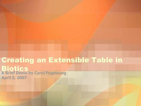 Creating an Extensible Table in Biotics A Brief Demo by Carol Fogelsong April 3, 2007.