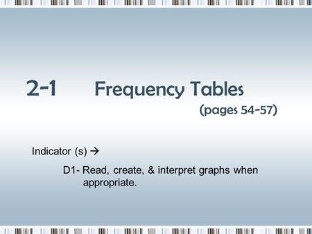 2-1 Frequency Tables (pages 54-57) Indicator (s) D1- Read, create, & interpret graphs when appropriate.